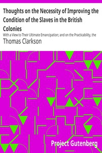 Cover of Thoughts on the Necessity of Improving the Condition of the Slaves in the British Colonies With a View to Their Ultimate Emancipation; and on the Practicability, the Safety, and the Advantages of the Latter Measure.