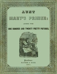 Cover of Aunt Mary's Primer Adorned with a Hundred and Twenty Pretty Pictures