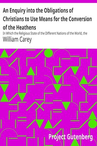 Cover of An Enquiry into the Obligations of Christians to Use Means for the Conversion of the Heathens In Which the Religious State of the Different Nations of the World, the Success of Former Undertakings, and the Practicability of Further Undertakings, Are Considered