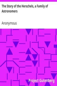 The Story of the Herschels, a Family of Astronomers Sir William Herschel, Sir John Herschel, Caroline Herschel