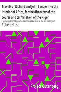 Travels of Richard and John Lander into the interior of Africa, for the discovery of the course and termination of the Niger From unpublished documents in the possession of the late Capt. John William Barber Fullerton ... with a prefatory analysis of the previous travels of Park, Denham, Clapperton, Adams, Lyon, Ritchie, &c. into the hitherto unexplored countries of Africa