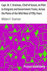 Cover of Capt. W. F. Drannan, Chief of Scouts, As Pilot to Emigrant and Government Trains, Across the Plains of the Wild West of Fifty Years Ago