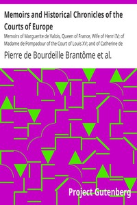 Memoirs and Historical Chronicles of the Courts of Europe Memoirs of Marguerite de Valois, Queen of France, Wife of Henri IV; of Madame de Pompadour of the Court of Louis XV; and of Catherine de Medici, Queen of France, Wife of Henri II