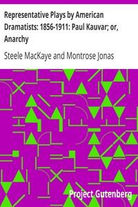 Representative Plays by American Dramatists: 1856-1911: Paul Kauvar; or, Anarchy