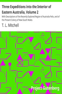 Three Expeditions into the Interior of Eastern Australia, Volume 2 With Descriptions of the Recently Explored Region of Australia Felix, and of the Present Colony of New South Wales