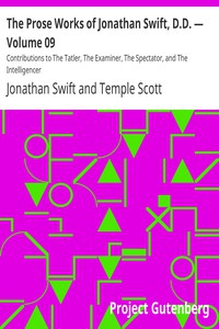 Cover of The Prose Works of Jonathan Swift, D.D. — Volume 09 Contributions to The Tatler, The Examiner, The Spectator, and The Intelligencer