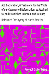 Cover of Act, Declaration, & Testimony for the Whole of our Covenanted Reformation, as Attained to, and Established in Britain and Ireland; Particularly Betwixt the Years 1638 and 1649, Inclusive