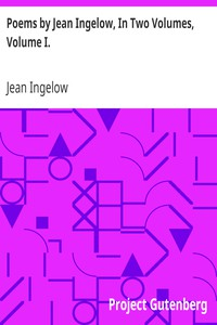 Poems by Jean Ingelow, In Two Volumes, Volume I.