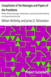 Compilation of the Messages and Papers of the Presidents: William McKinley; Messages, Proclamations, and Executive Orders Relating to the Spanish-American War