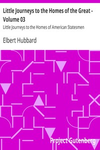 Little Journeys to the Homes of the Great - Volume 03 Little Journeys to the Homes of American Statesmen