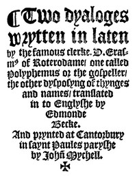 Two Dyaloges (c. 1549) Wrytten in laten by the famous clerke, D. Erasm[us] of Roterodame, one called Polyphemus or the gospeller, the other dysposyng of thynges and names, translated in to Englyshe by Edmonde Becke.