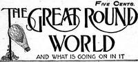 Cover of The Great Round World and What Is Going On In It, Vol. 1, No. 16, February 25, 1897A Weekly Magazine for Boys and Girls