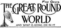 Cover of The Great Round World and What Is Going On In It, Vol. 1, No. 18, March 11, 1897A Weekly Magazine for Boys and Girls
