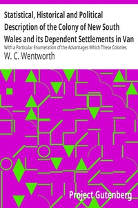 Statistical, Historical and Political Description of the Colony of New South Wales and its Dependent Settlements in Van Diemen's Land With a Particular Enumeration of the Advantages Which These Colonies Offer for Emigration, and Their Superiority in Many Respects Over Those Possessed by the United States of America