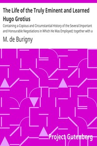 The Life of the Truly Eminent and Learned Hugo GrotiusContaining a Copious and Circumstantial History of the Several Important and Honourable Negotiations in Which He Was Employed; together with a Critical Account of His Works
