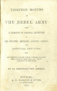 Cover of Thirteen Months in the Rebel Army Being a Narrative of Personal Adventures in the Infantry, Ordnance, Cavalry, Courier, and Hospital Services; With an Exhibition of the Power, Purposes, Earnestness, Military Despotism, and Demoralization of the South