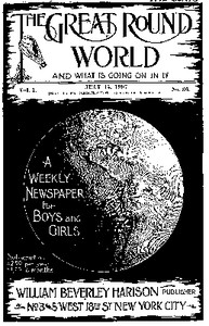 The Great Round World and What Is Going On In It, Vol. 1, No. 36, July 15, 1897A Weekly Magazine for Boys and Girls
