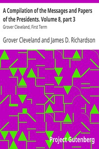 A Compilation of the Messages and Papers of the Presidents. Volume 8, part 3: Grover Cleveland, First Term