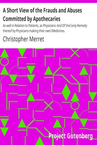 Cover of A Short View of the Frauds and Abuses Committed by ApothecariesAs well in Relation to Patients, as Physicians: And Of theonly Remedy thereof by Physicians making their ownMedicines.