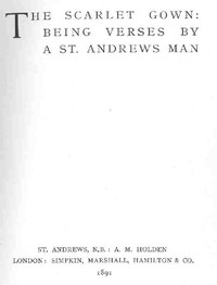 The Scarlet Gown: Being Verses by a St. Andrews Man