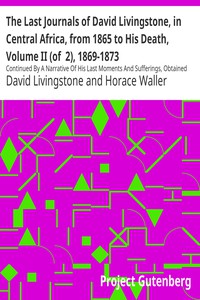 The Last Journals of David Livingstone, in Central Africa, from 1865 to His Death, Volume II (of  2), 1869-1873 Continued By A Narrative Of His Last Moments And Sufferings, Obtained From His Faithful Servants Chuma And Susi