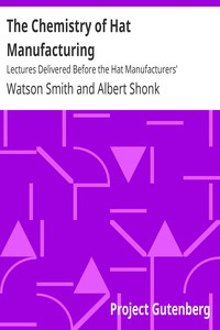 The Chemistry of Hat ManufacturingLectures Delivered Before the Hat Manufacturers' Association