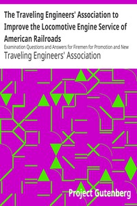 The Traveling Engineers' Association to Improve the Locomotive Engine Service of American Railroads Examination Questions and Answers for Firemen for Promotion and New Men for Employment