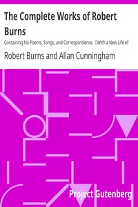 The Complete Works of Robert Burns: Containing his Poems, Songs, and Correspondence. With a New Life of the Poet, and Notices, Critical and Biographical by Allan Cunningham