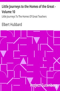 Little Journeys to the Homes of the Great - Volume 10 Little Journeys To The Homes Of Great Teachers