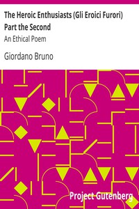 The Heroic Enthusiasts (Gli Eroici Furori) Part the Second An Ethical Poem
