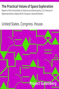 The Practical Values of Space ExplorationReport of the Committee on Science and Astronautics, U.S.House of Representatives, Eighty-Sixth Congress, SecondSession