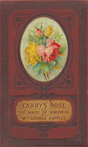 Cover of Carry's Rose; or, the Magic of Kindness. A Tale for the Young