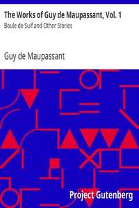 The Works of Guy de Maupassant, Vol. 1 Boule de Suif and Other Stories