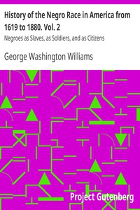 History of the Negro Race in America from 1619 to 1880. Vol. 2 Negroes as Slaves, as Soldiers, and as Citizens