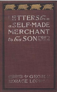 """Letters from a Self-Made Merchant to His Son Being the Letters written by John Graham, Head of the House of Graham & Company, Pork-Packers in Chicago, familiarly known on 'Change as """"Old Gorgon Graham,"""" to his Son, Pierrepont, facetiously known to his intimates as """"Piggy."""""""