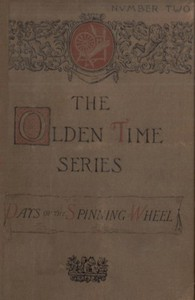 Cover of The Olden Time Series: Vol. 2: The Days of the Spinning-Wheel in New EnglandGleanings Chiefly from old Newspapers of Boston and Salem, Massachusetts