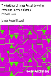 The Writings of James Russell Lowell in Prose and Poetry, Volume VPolitical Essays