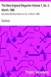 The New England Magazine Volume 1, No. 3, March, 1886Bay State Monthly Volume 4, No. 3, March, 1886