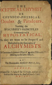 The Sceptical Chymistor Chymico-Physical Doubts & Paradoxes, Touching the Spagyrist's Principles Commonly call'd Hypostatical; As they are wont to be Propos'd and Defended by the Generality of Alchymists. Whereunto is præmis'd Part of another Discourse relating to the same Subject.