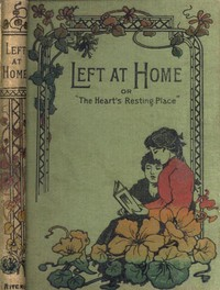 Cover of Left at Home or, The Heart's Resting Place
