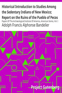Cover of Historical Introduction to Studies Among the Sedentary Indians of New Mexico; Report on the Ruins of the Pueblo of Pecos Papers Of The Archæological Institute Of America, American Series, Vol. I