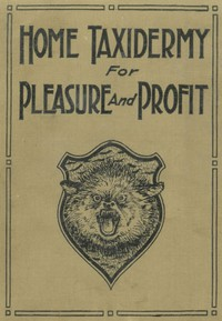 Cover of Home Taxidermy for Pleasure and ProfitA Guide for Those Who Wish to Prepare and Mount Animals, Birds, Fish, Reptiles, etc., for Home, Den, or Office Decoration