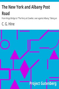 """The New York and Albany Post RoadFrom Kings Bridge to """"The Ferry at Crawlier, over againstAlbany,"""" Being an Account of a Jaunt on Foot Made at SundryConvenient Times between May and November, Nineteen Hundredand Five"""