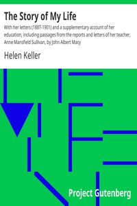 The Story of My Life With her letters (1887-1901) and a supplementary account of her education, including passages from the reports and letters of her teacher, Anne Mansfield Sullivan, by John Albert Macy