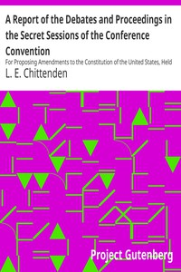 Cover of A Report of the Debates and Proceedings in the Secret Sessions of the Conference Convention For Proposing Amendments to the Constitution of the United States, Held at Washington, D.C., in February, A.D. 1861