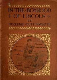 In The Boyhood of LincolnA Tale of the Tunker Schoolmaster and the Times of Black Hawk