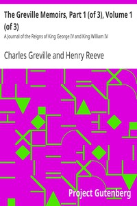 The Greville Memoirs, Part 1 (of 3), Volume 1 (of 3) A Journal of the Reigns of King George IV and King William IV