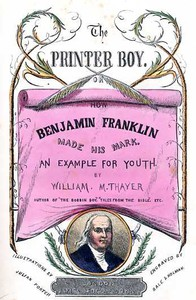 The Printer Boy; Or, How Benjamin Franklin Made His Mark An Example for Youth.