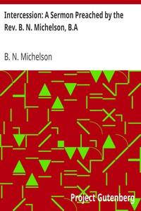 Intercession: A Sermon Preached by the Rev. B. N. Michelson, B.A.