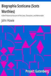 Biographia Scoticana (Scots Worthies)A Brief Historical Account of the Lives, Characters, and Memorable Transactions of the Most Eminent Scots Worthies